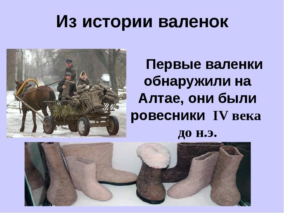 Из истории валенок Первые валенки обнаружили на Алтае, они были ровесники IV...