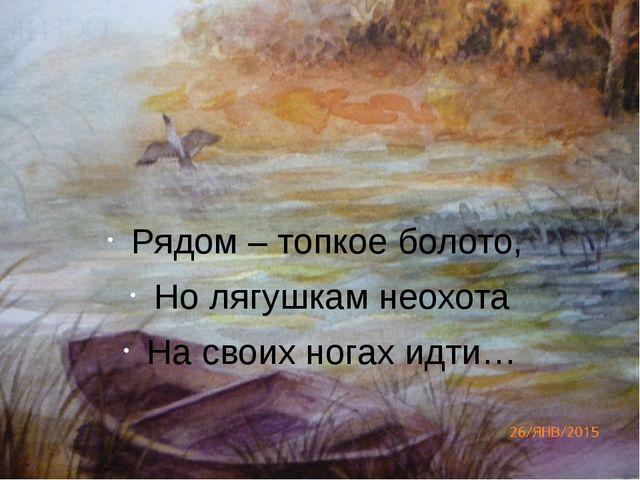 Рядом – топкое болото, Но лягушкам неохота На своих ногах идти…