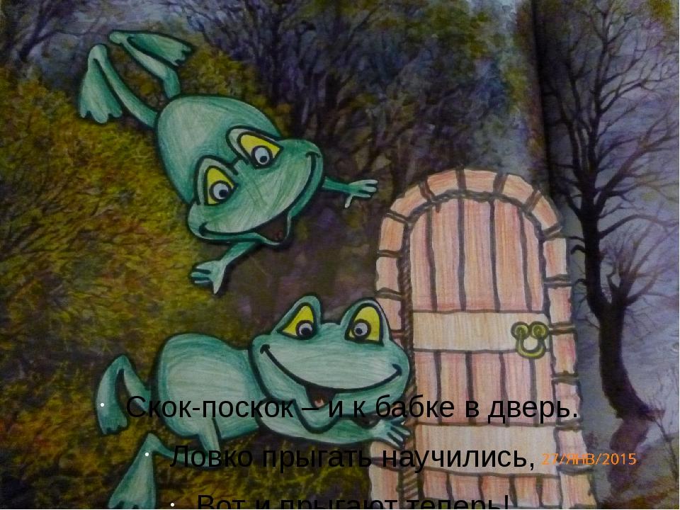 Скок-поскок – и к бабке в дверь. Ловко прыгать научились, Вот и прыгают тепе...