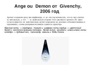 Ange ou Demon от Givenchy, 2006 год Аромат создавали сразу два парфюмера,