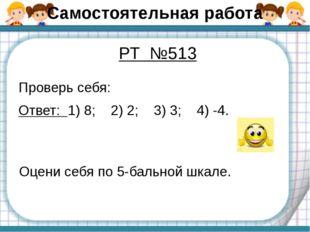 Самостоятельная работа Проверь себя: Ответ: 1) 8; 2) 2; 3) 3; 4) -4. РТ №513