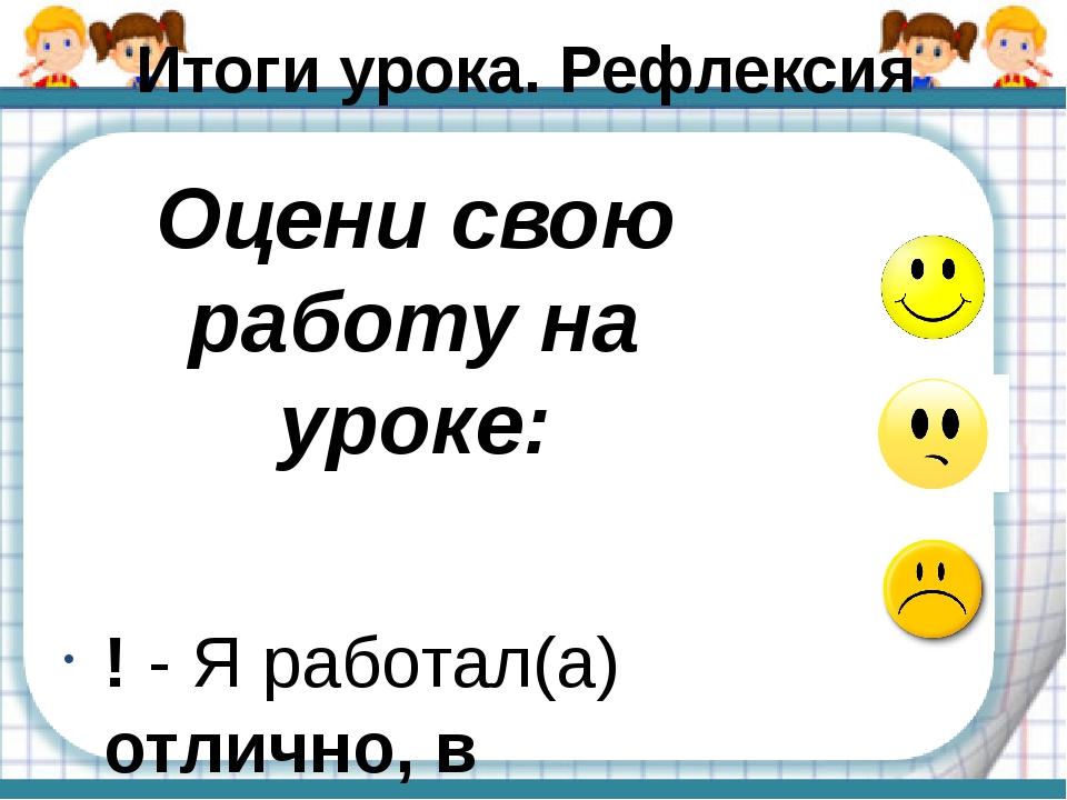 Итоги урока. Рефлексия Оцени свою работу на уроке: ! - Я работал(а) отлично,...