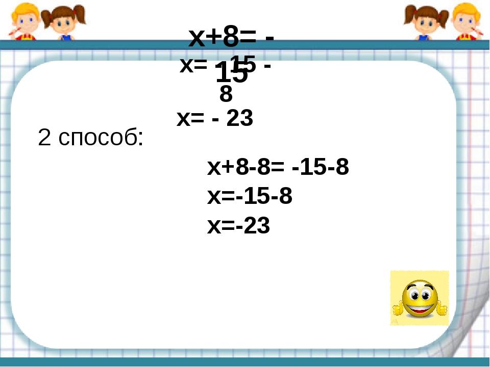 x+8= - 15 2 способ: x+8-8= -15-8 х=-15-8 х=-23     x= - 15 - 8 x= - 23