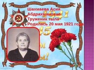 Шахмаева Асия Абдрахмановна Труженик тыла Родилась 20 мая 1921 года