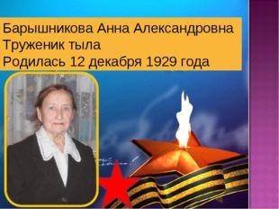 Барышникова Анна Александровна Труженик тыла Родилась 12 декабря 1929 года