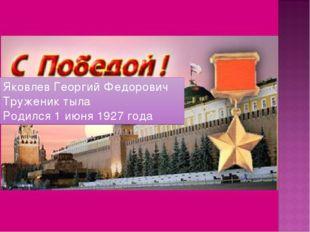 Яковлев Георгий Федорович Труженик тыла Родился 1 июня 1927 года