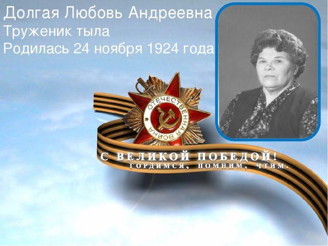 Долгая Любовь Андреевна Труженик тыла Родилась 24 ноября 1924 года