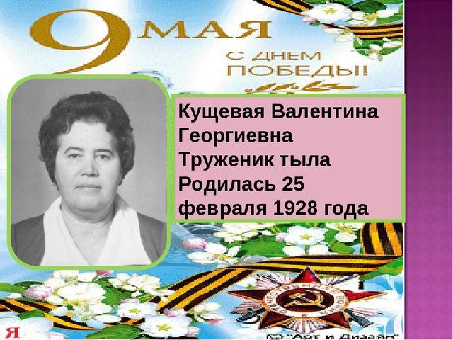 Кущевая Валентина Георгиевна Труженик тыла Родилась 25 февраля 1928 года
