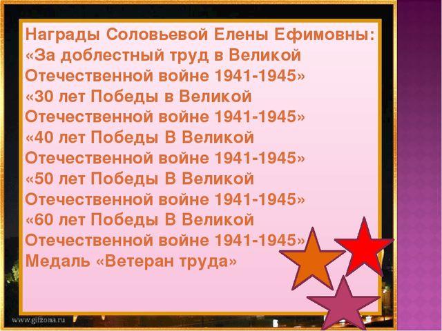 Награды Соловьевой Елены Ефимовны: «За доблестный труд в Великой Отечественно...