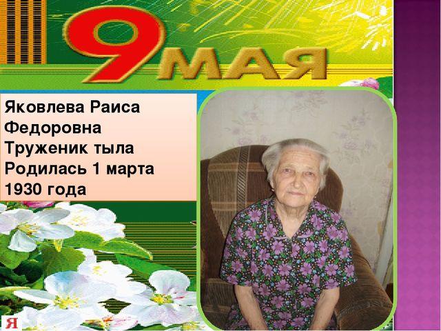 Яковлева Раиса Федоровна Труженик тыла Родилась 1 марта 1930 года
