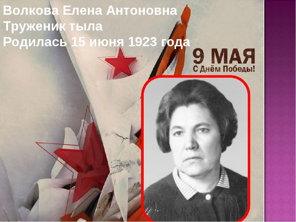Волкова Елена Антоновна Труженик тыла Родилась 15 июня 1923 года