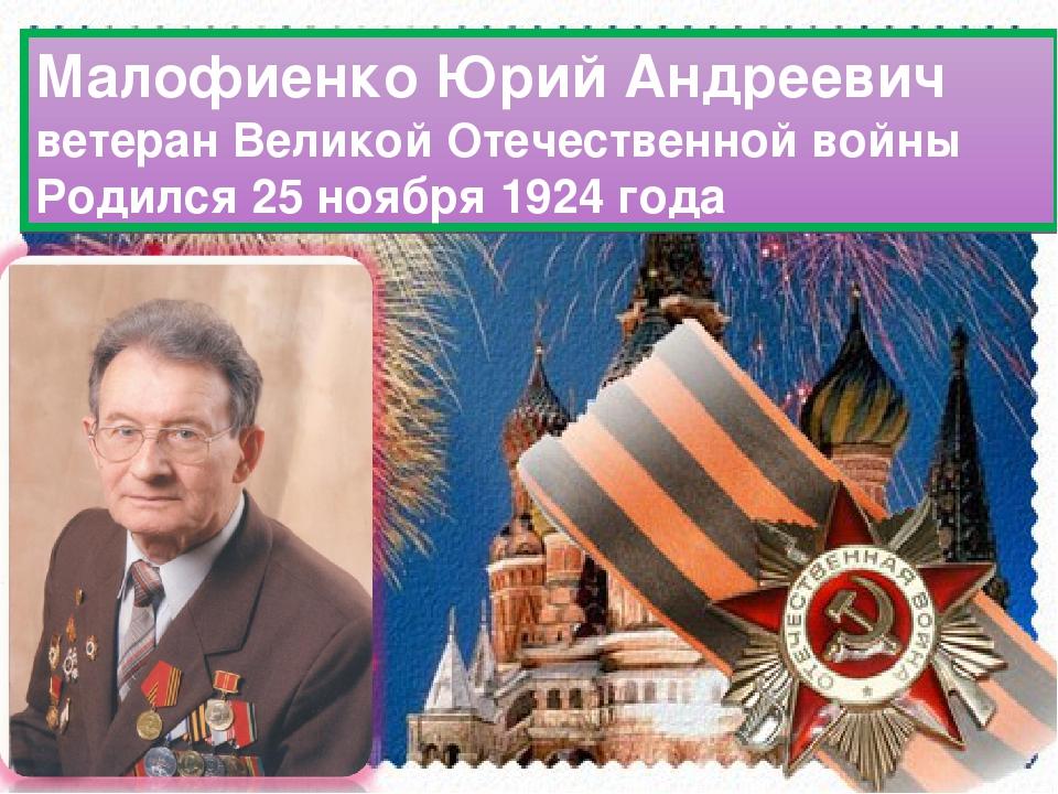 Малофиенко Юрий Андреевич ветеран Великой Отечественной войны Родился 25 нояб...