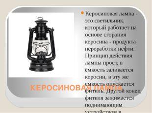 КЕРОСИНОВАЯ ЛАМПА Керосиновая лампа - это светильник, который работает на осн