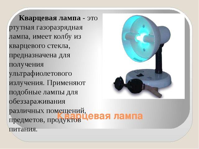 Кварцевая лампа Кварцевая лампа - это ртутная газоразрядная лампа, имеет кол...
