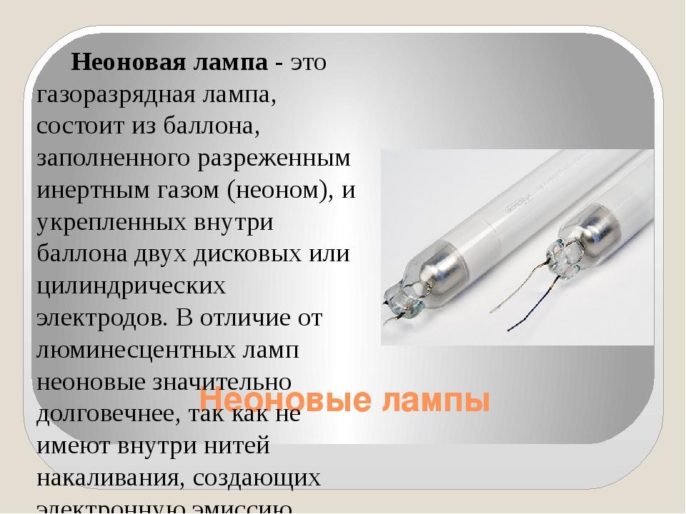 Неоновые лампы Неоновая лампа - это газоразрядная лампа, состоит из баллона,...