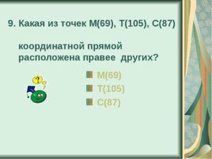 9. Какая из точек М(69), Т(105), С(87) координатной прямой расположена правее
