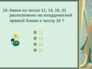 10. Какое из чисел 11, 14, 19, 21 расположено на координатной прямой ближе к