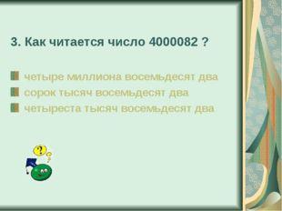 3. Как читается число 4000082 ? четыре миллиона восемьдесят два сорок тысяч в