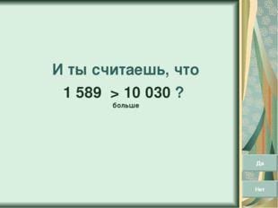 И ты считаешь, что 1 589 > 10 030 ? больше Да Нет