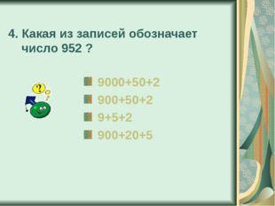 4. Какая из записей обозначает число 952 ? 9000+50+2 900+50+2 9+5+2 900+20+5