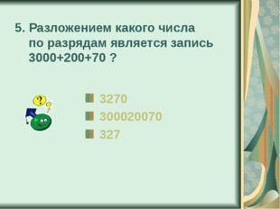 5. Разложением какого числа по разрядам является запись 3000+200+70 ? 3270 30