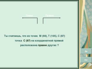 Правее Левее Ты считаешь, что из точек М (69), Т (105), С (87) точка С (87) н