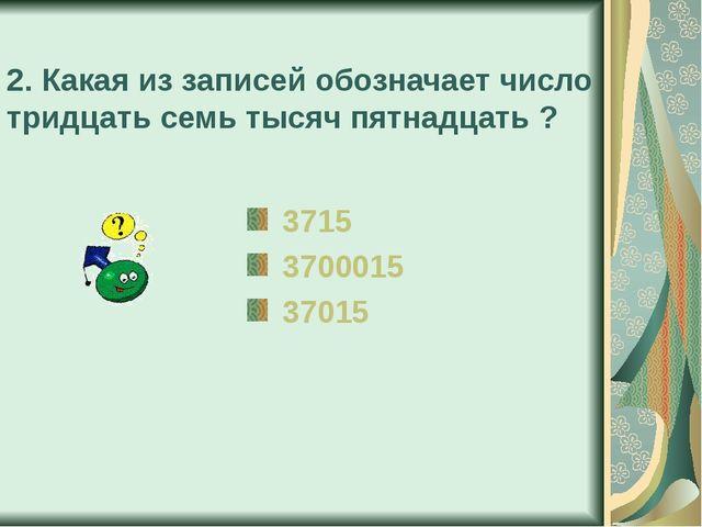 2. Какая из записей обозначает число тридцать семь тысяч пятнадцать ? 3715 37...