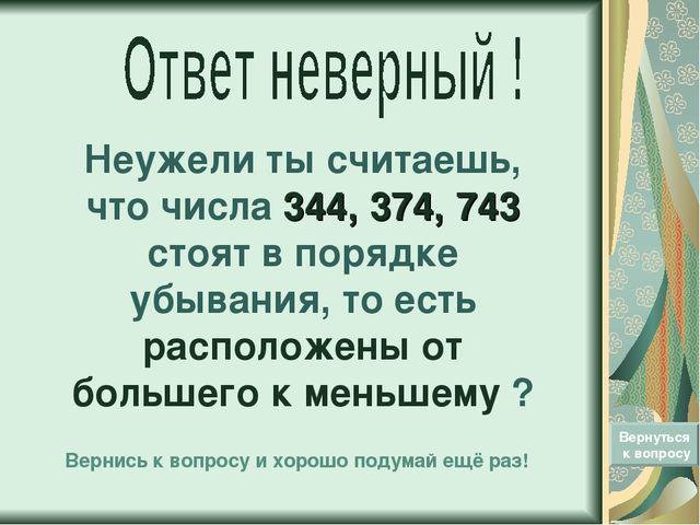 Неужели ты считаешь, что числа 344, 374, 743 стоят в порядке убывания, то ест...
