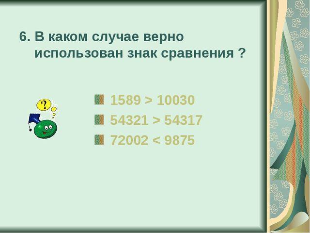 6. В каком случае верно использован знак сравнения ? 1589 > 10030 54321 > 543...