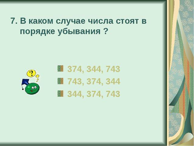 7. В каком случае числа стоят в порядке убывания ? 374, 344, 743 743, 374, 34...