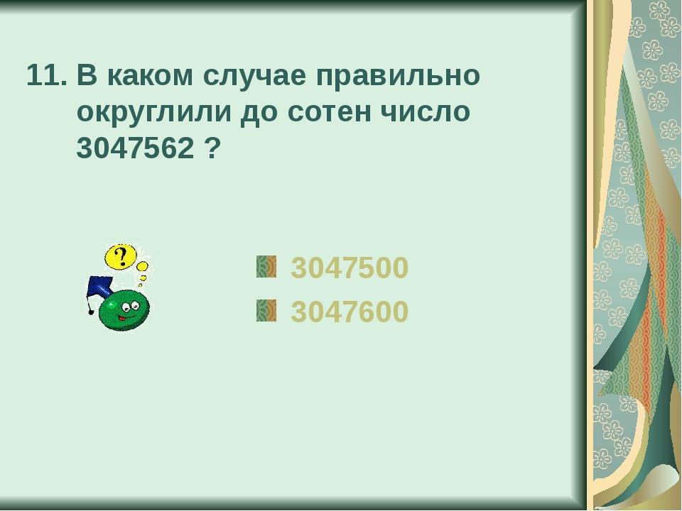 11. В каком случае правильно округлили до сотен число 3047562 ? 3047500 3047600