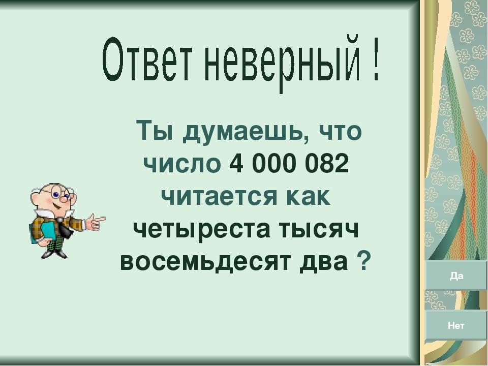 Ты думаешь, что число 4 000 082 читается как четыреста тысяч восемьдесят два...