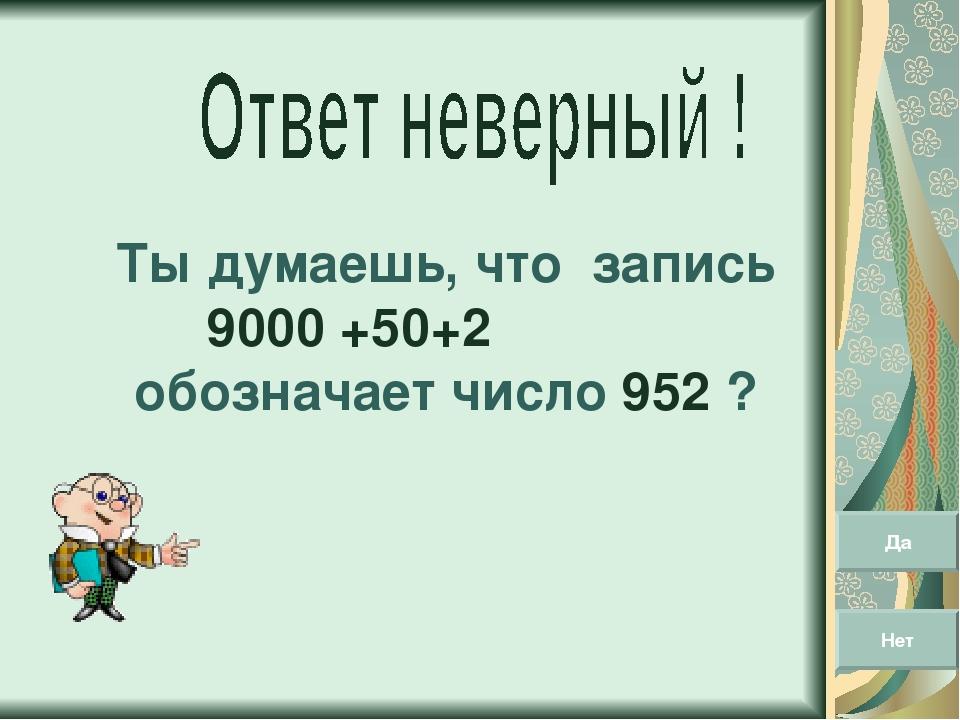 Ты думаешь, что запись 9000 +50+2 обозначает число 952 ? Да Нет