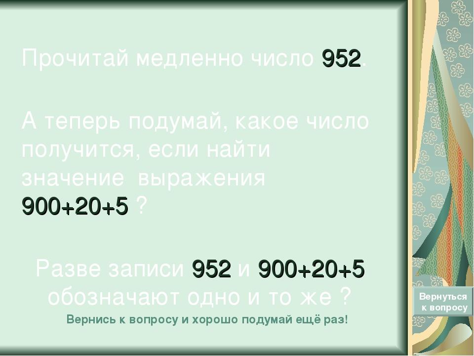 Прочитай медленно число 952. А теперь подумай, какое число получится, если на...