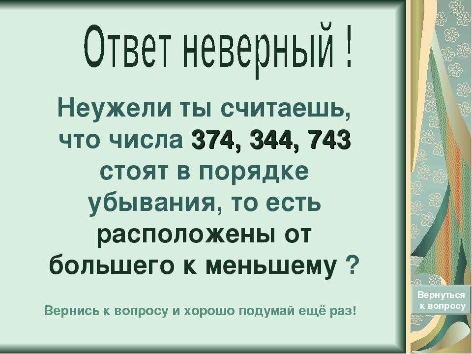 Неужели ты считаешь, что числа 374, 344, 743 стоят в порядке убывания, то ест...
