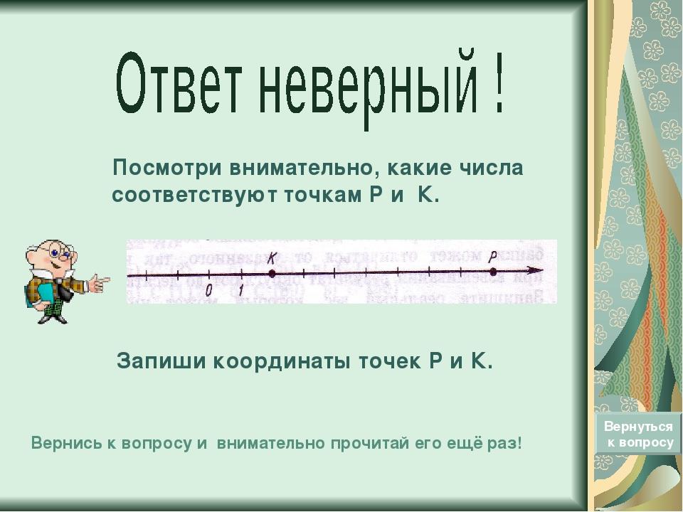 Посмотри внимательно, какие числа соответствуют точкам Р и К. Вернуться к воп...