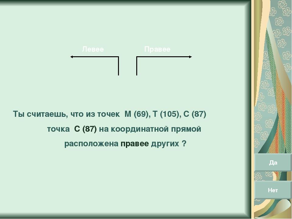 Правее Левее Ты считаешь, что из точек М (69), Т (105), С (87) точка С (87) н...