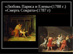 «Любовь Париса и Елены»(1788 г.) «Смерть Сократа»(1787 г)