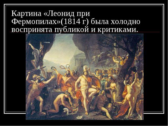 Картина «Леонид при Фермопилах»(1814 г) была холодно воспринята публикой и кр...