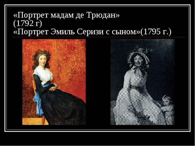 «Портрет мадам де Трюдан» (1792 г) «Портрет Эмиль Серизи с сыном»(1795 г.)