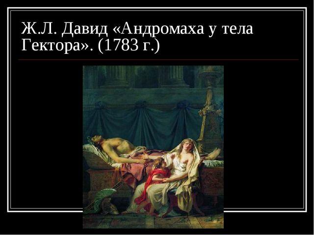 Ж.Л. Давид «Андромаха у тела Гектора». (1783 г.)