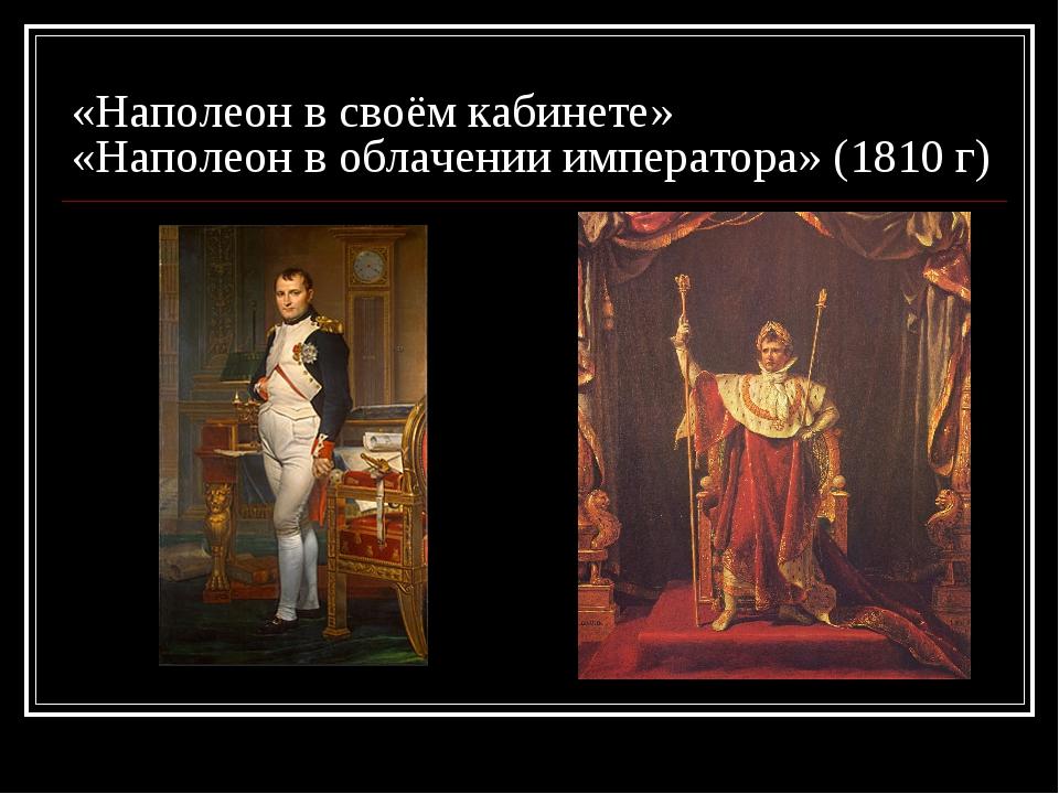 «Наполеон в своём кабинете» «Наполеон в облачении императора» (1810 г)