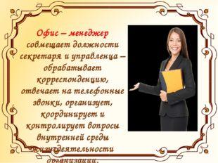 Офис – менеджер совмещает должности секретаря и управленца – обрабатывает кор