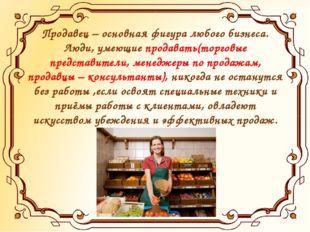 Продавец – основная фигура любого бизнеса. Люди, умеющие продавать(торговые п
