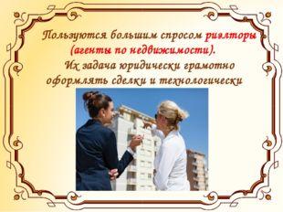 Пользуются большим спросом риэлторы (агенты по недвижимости). Их задача юрид