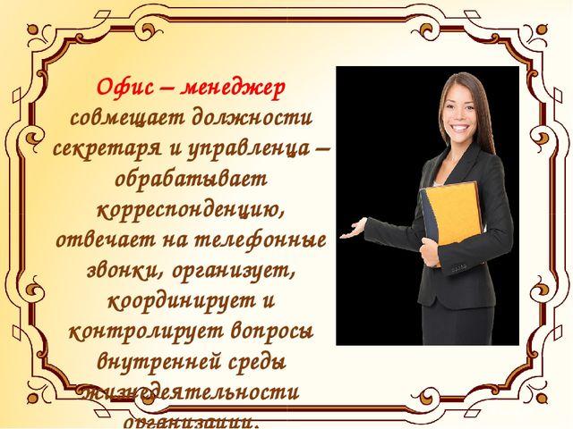 Офис – менеджер совмещает должности секретаря и управленца – обрабатывает кор...