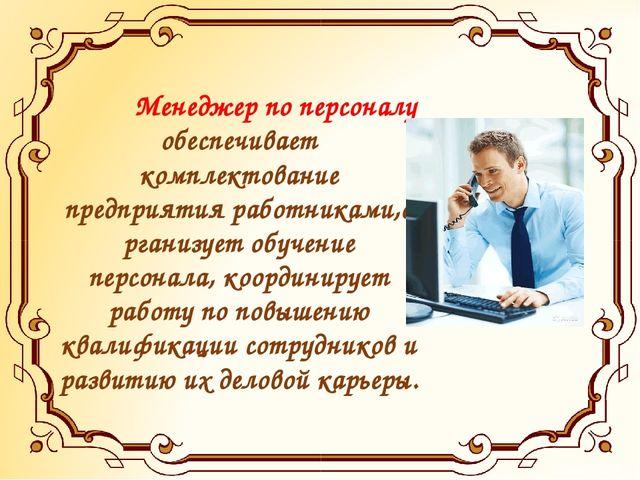 Менеджер по персоналу обеспечивает комплектование предприятия работниками,о...
