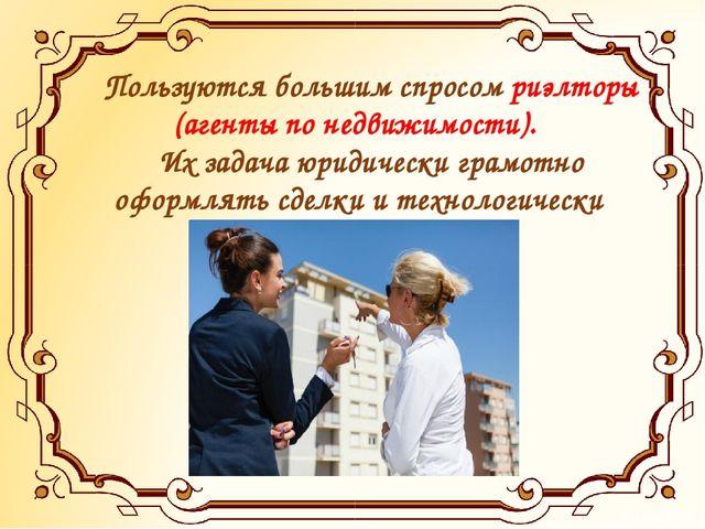Пользуются большим спросом риэлторы (агенты по недвижимости). Их задача юрид...