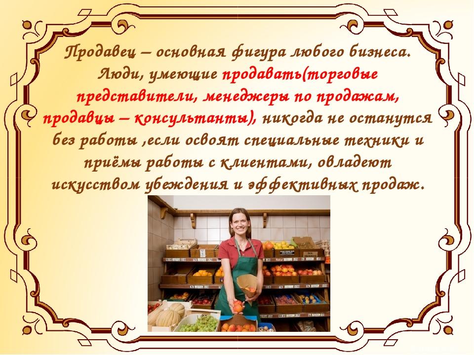 Продавец – основная фигура любого бизнеса. Люди, умеющие продавать(торговые п...