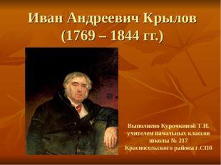 Иван Андреевич Крылов (1769 – 1844 гг.) Выполнено Курочкиной Т.И. учителем на